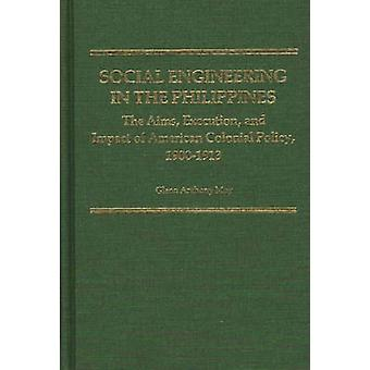 Social Engineering in the Philippines The Aims Execution and Impact of American Colonial Policy 19001913 by May & Glenn Anthony