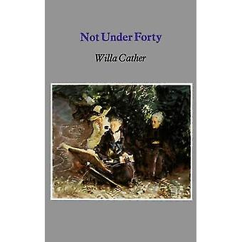 Not Under Forty by Cather & Willa Silbert