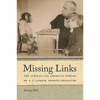 Missing Links The African and American Worlds of R. L. Garner Primate Collector by Rich & Jeremy