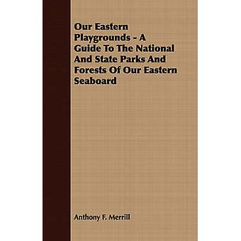 Our Eastern Playgrounds  A Guide To The National And State Parks And Forests Of Our Eastern Seaboard by Merrill & Anthony F.