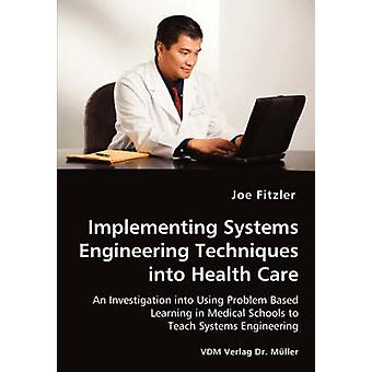 Implementing Systems Engineering Techniques into Health Care  An Investigation into Using Problem Based Learning in Medical Schools to Teach Systems Engineering by Fitzler & Joe