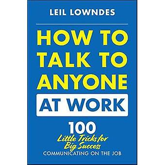 How to Talk to Anyone at Work - 72 Little Tricks for Big Success in Bu