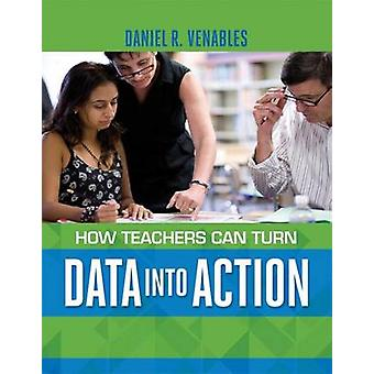 How Teachers Can Turn Data Into Action by Daniel R Venables - 9781416