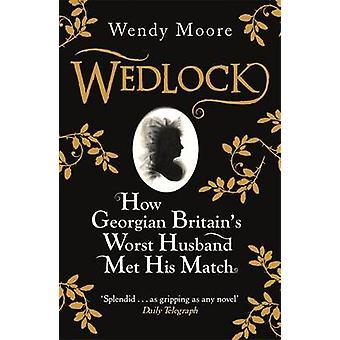 Wedlock - How Georgian Britain's Worst Husband Met His Match by Wendy