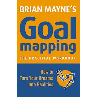 Goal Mapping - How to Turn Your Dreams into Realities by Brian Mayne -