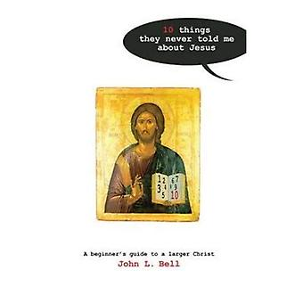 Ten Things They Never Told Me About Jesus: A Beginners Guide to a Larger Christ