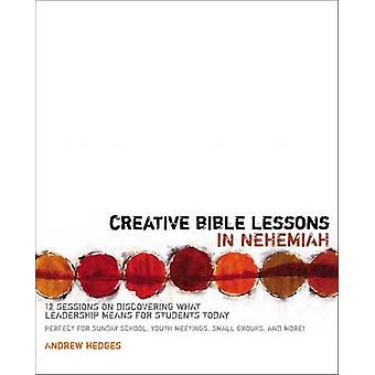 Creative Bible Lessons in Nehemiah 12 Sessions on Discovering What Leadership Means for Students Today by Hedges & Andrew