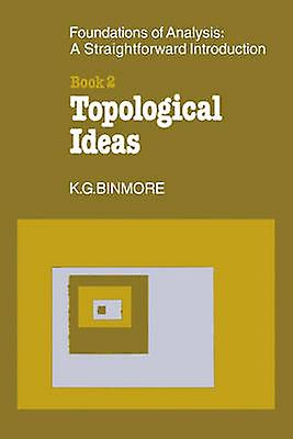 The Foundations of Topological Analysis A Straightforward Introduction Book 2 Topological Ideas by Binmore & K. G.