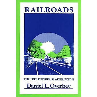 Railroads The Free Enterprise Alternative by Overbey & Daniel L.