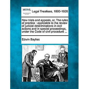 New trials and appeals or The rules of practice  applicable to the review of judicial determinations in civil actions and in special proceedings under the Code of civil procedure ... by Baylies & Edwin