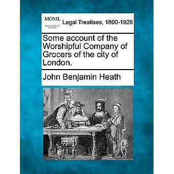 Some account of the Worshipful Company of Grocers of the city of London. by Heath & John Benjamin