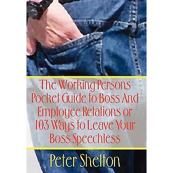 The Working Persons Pocket Guide to Boss And Employee Relations or  103 Ways to Leave Your Boss Speechless by Shelton & Peter