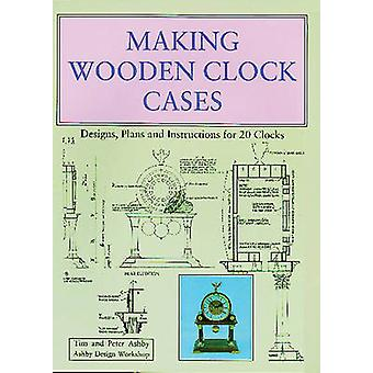 Making Wooden Clock Cases - Designs - Plans and Instructions for 20 Cl