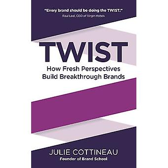Twist - How Fresh Perspectives Build Breakthrough Brands by Julie Cott