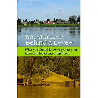 So, You Live Behind a Levee!: What You Should Know to Protect Your Home and Loved Ones from Floods