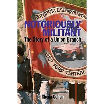 Notoriously Militant The Story of a Union Branch at Ford Dagenham by Cohen & Sheila