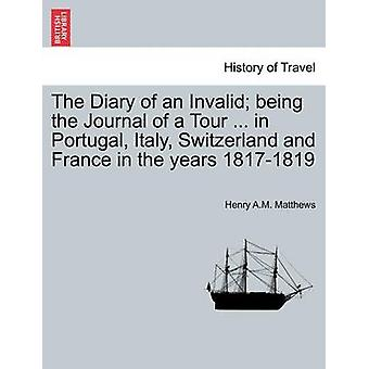 The Diary of an Invalid being the Journal of a Tour ... in Portugal Italy Switzerland and France in the years 18171819 by Matthews & Henry A.M.