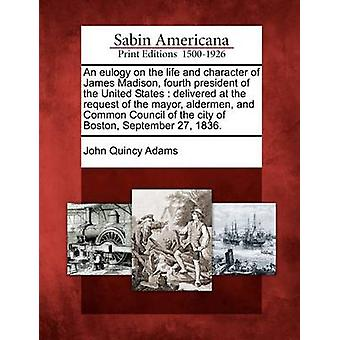An eulogy on the life and character of James Madison fourth president of the United States  delivered at the request of the mayor aldermen and Common Council of the city of Boston September 27 1 by Adams & John Quincy