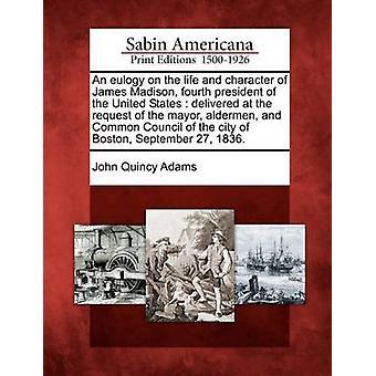 Eine Laudatio auf das Leben und den Charakter von James Madison vierter Präsident der Vereinigten Staaten, auf Wunsch des Bürgermeister Schöffen geliefert und Gemeinderats der Stadt Boston September 27 1 von Adams & John Quincy