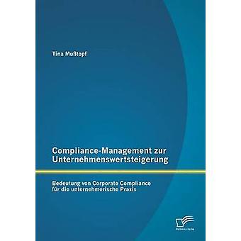 ComplianceManagement Zur Unternehmenswertsteigerung Bedeutung Von Corporate Compliance Fur Die Unternehmerische Praxis by Musstopf & Tina