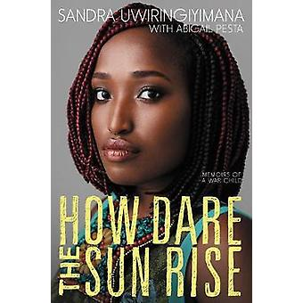 How Dare the Sun Rise - Memoirs of a War Child by Sandra Uwiringiyiman
