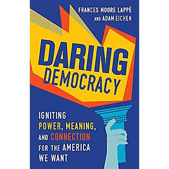 Daring Democracy - Igniting Power - Meaning - and Connection for the A