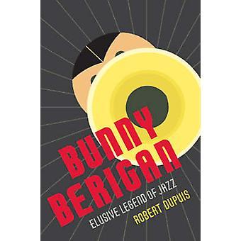 Bunny Berigan - Elusive Legend of Jazz by Robert Dupuis - 978080713068