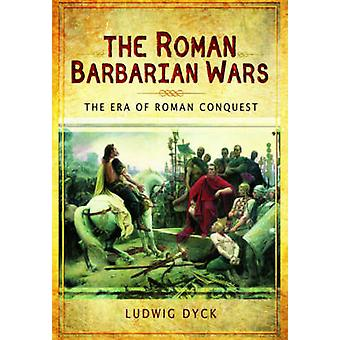 Roman Barbarian Wars The Era of Roman Conquest by Ludwig Dyck