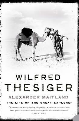 Wilfred Thesiger - The Life of the Great Explorer by Alexander Maitlan