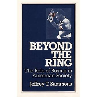 Beyond the Ring - The Role of Boxing in American Society by Jeffrey T.