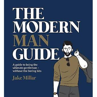The Modern Man Guide - A Cheat's Guide to Being the Ultimate Gentleman