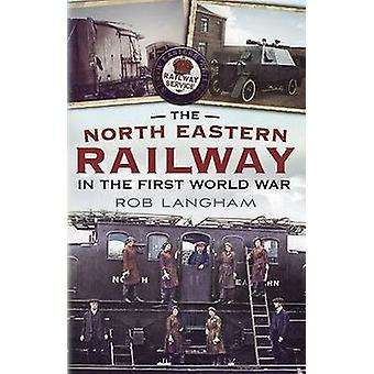 The North Eastern Railway in the First World War by Rob Langham - 978