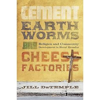 Cement Earthworms and Cheese Factories Religion and Community Development in Rural Ecuador by DeTemple & Jill