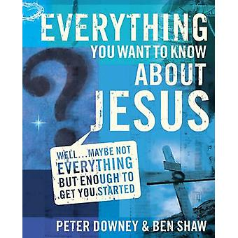 Everything You Want to Know about Jesus Well ... Maybe Not Everything but Enough to Get You Started by Downey & Peter Douglas
