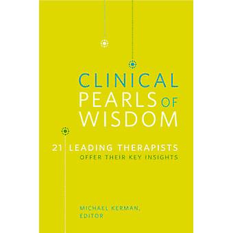 Clinical Pearls of Wisdom 21 Leading Therapists Offer Their Key Insights by Kerman & Michael
