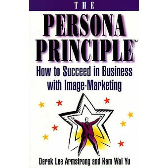 The Persona Principle How to Succeed in Business with Image Marketing by Armstrong & Derek Lee