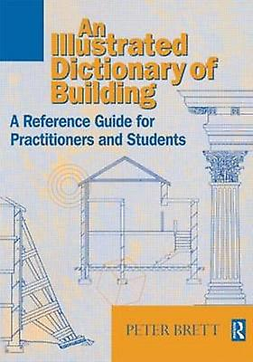 Illustrated Dictionary of Building A Reference Guide for Students and Practitioners by Brett & Peter