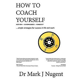 How to Coach Yourself Action  Knowledge  Mindset by Nugent & Mark J.