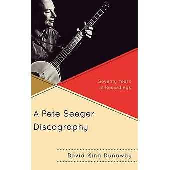 A Pete Seeger Discography Seventy Years of Recordings by Dunaway & David