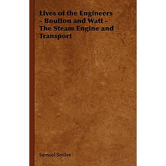 Lives of the Engineers  Boulton and Watt  The Steam Engine and Transport by Smiles & Samuel & Jr.