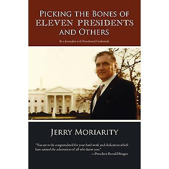 Picking the Bones of Eleven Presidents and Others By a Journalist with Presidential Credentials by Moriarity & Jerry