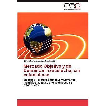 Mercado Objetivo y de Demanda Insatisfecha Sin Estadisticas von Izquierdo Maldonado & Carlos Mar