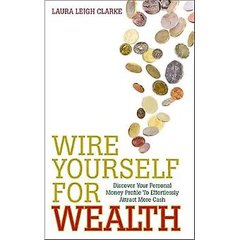 Wire Yourself For Wealth by Laura Leigh Clarke