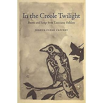 In the Creole Twilight - Poems and Songs from Louisiana Folklore by Jo