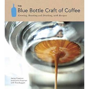The Blue Bottle Craft of Coffee - Growing - Roasting - and Drinking -