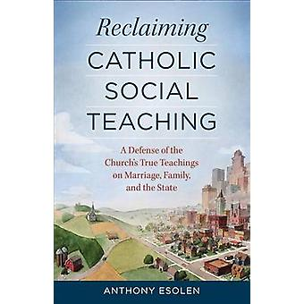 Reclaiming Catholic Social Teaching - A Defense of the Church's True T