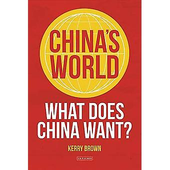China's World - The Global Aspiration of the Next Superpower by Kerry