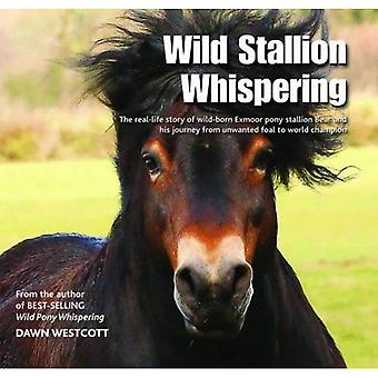 Wild Stallion Whispering: The Real-Life Story of Wild-Born Exmoor Pony Stallion Bear and His Journey from Unwanted...