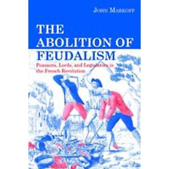 The Abolition of Feudalism Peasants Lords and Legislators in the French Revolution by Markoff & John
