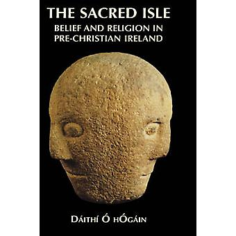 The Sacred Isle Belief and Religion in PreChristian Ireland by OHogain & Daithi